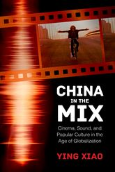 China in the MixCinema, Sound, and Popular Culture in the Age of Globalization