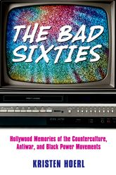 The Bad SixtiesHollywood Memories of the Counterculture, Antiwar, and Black Power Movements