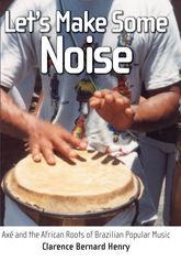Let's Make Some NoiseAxe and the African Roots of Brazilian Popular Music