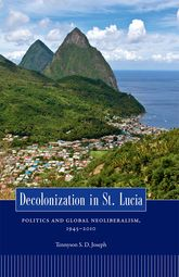 Decolonization in St. LuciaPolitics and Global Neoliberalism, 1945-2010