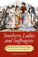 Southern Ladies and SuffragistsJulia Ward Howe and Women's Rights at the 1884 New Orleans World's Fair