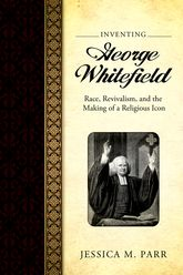 Inventing George Whitefield: Race, Revivalism, and the Making of a Religious Icon
